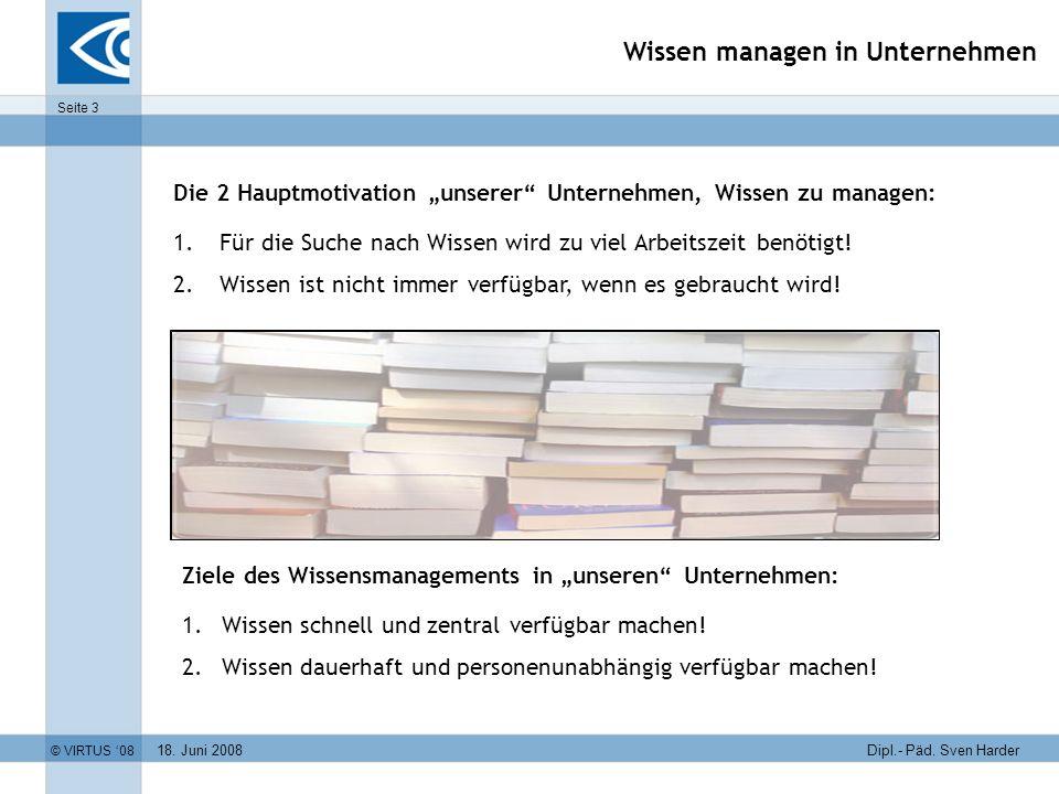 18. Juni 2008 © VIRTUS 08 Seite 3 Dipl.- Päd. Sven Harder Wissen managen in Unternehmen Die 2 Hauptmotivation unserer Unternehmen, Wissen zu managen:
