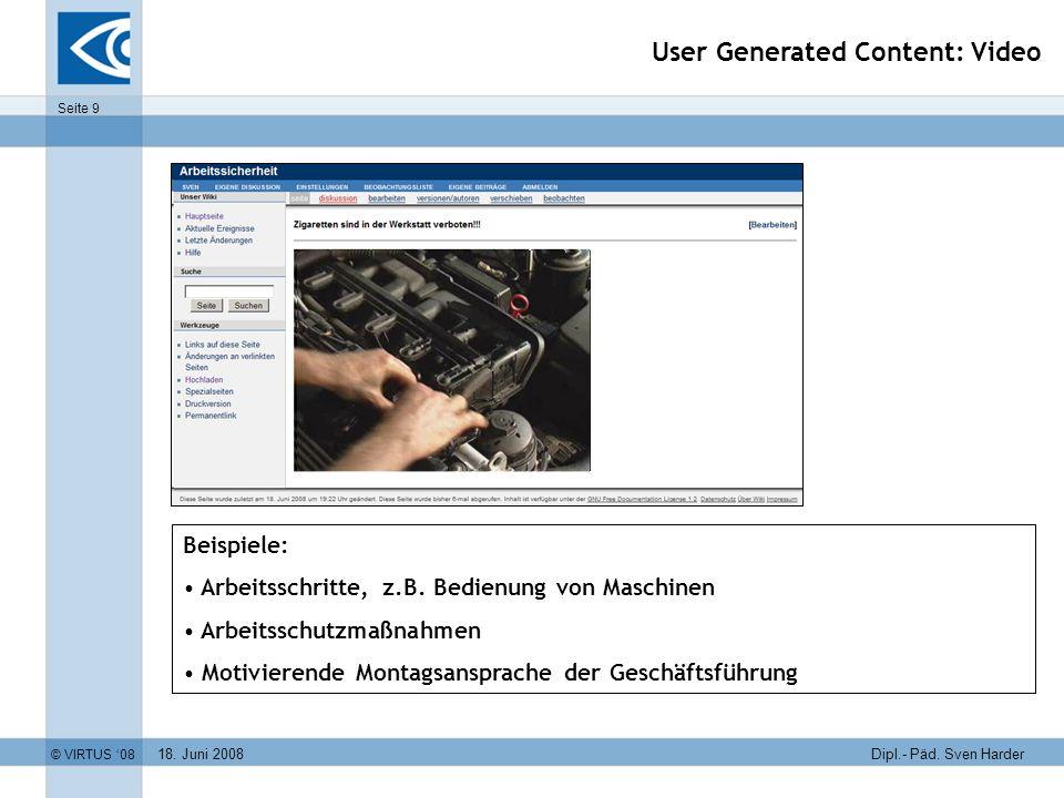 18. Juni 2008 © VIRTUS 08 Seite 9 Dipl.- Päd. Sven Harder User Generated Content: Video Beispiele: Arbeitsschritte, z.B. Bedienung von Maschinen Arbei
