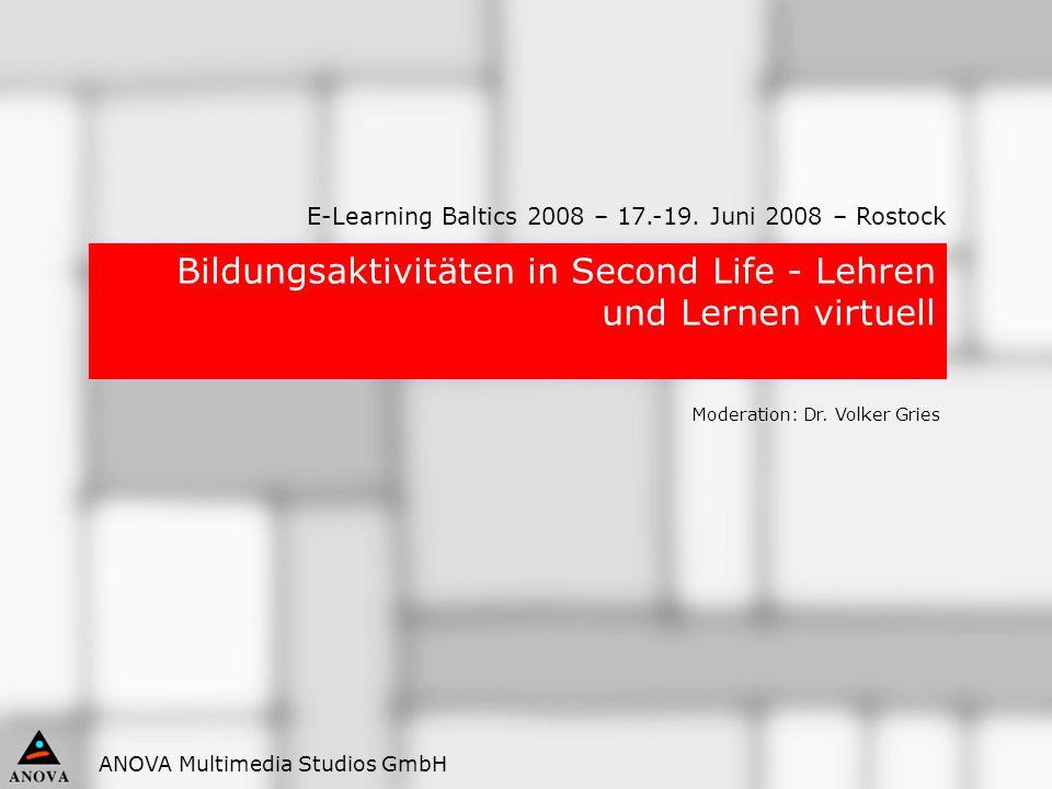 ANOVA Multimedia Studios GmbH Bildungsaktivitäten in Second Life - Lehren und Lernen virtuell Moderation: Dr. Volker Gries E-Learning Baltics 2008 – 1