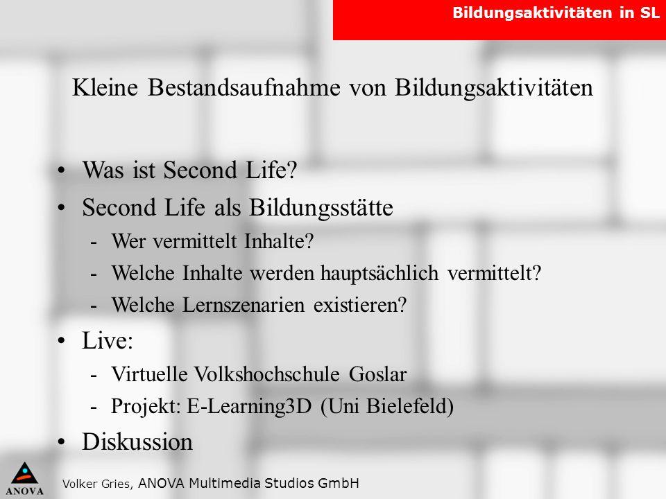 Volker Gries, ANOVA Multimedia Studios GmbH Bildungsaktivitäten in SL Was ist Second Life? Second Life als Bildungsstätte -Wer vermittelt Inhalte? -We