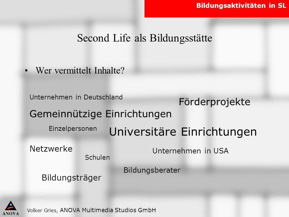Volker Gries, ANOVA Multimedia Studios GmbH Bildungsaktivitäten in SL Second Life als Bildungsstätte Wer vermittelt Inhalte? Universitäre Einrichtunge