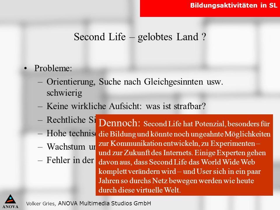 Volker Gries, ANOVA Multimedia Studios GmbH Bildungsaktivitäten in SL Second Life – gelobtes Land ? Probleme: –Orientierung, Suche nach Gleichgesinnte