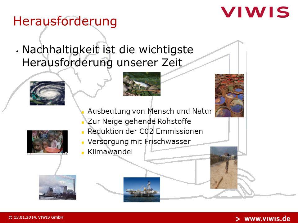 © 13.01.2014, VIWIS GmbH Herausforderung Nachhaltigkeit ist die wichtigste Herausforderung unserer Zeit Ausbeutung von Mensch und Natur Zur Neige gehende Rohstoffe Reduktion der C02 Emmissionen Versorgung mit Frischwasser Klimawandel