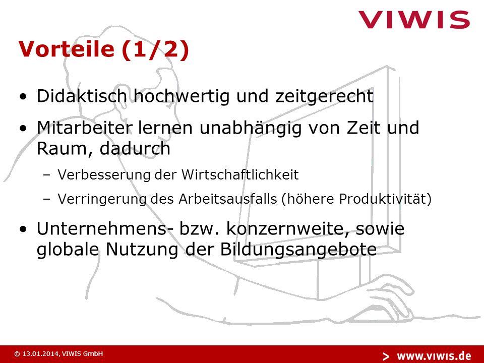 © 13.01.2014, VIWIS GmbH Vorteile (1/2) Didaktisch hochwertig und zeitgerecht Mitarbeiter lernen unabhängig von Zeit und Raum, dadurch –Verbesserung der Wirtschaftlichkeit –Verringerung des Arbeitsausfalls (höhere Produktivität) Unternehmens- bzw.