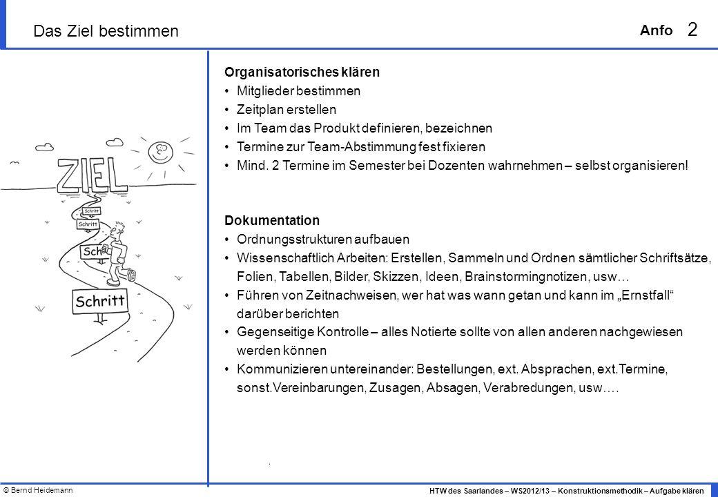 © Bernd Heidemann 3 HTW des Saarlandes – WS2012/13 – Konstruktionsmethodik – Aufgabe klären Anfo Aufgabe klären – Produktprinzip http://download.springer.com/static/pdf/79/chp%253A10.1007%252F978-3-540-34061-4_2.pdf?auth66=1352979625_256674f560de0eb2d326cf1029dd8736&ext=.pdf Transformationssystem beschreiben Was geht rein, was soll rauskommen z.B.: P el P mech ; T=hoch oder T=tief, usw… Nutzen klären