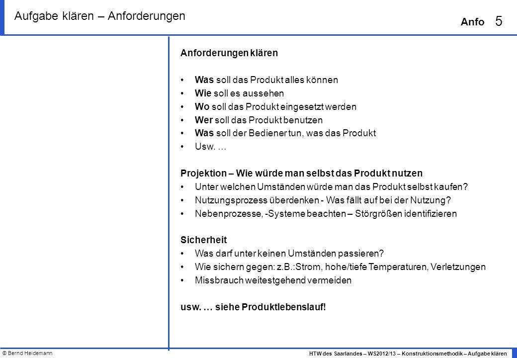 © Bernd Heidemann 6 HTW des Saarlandes – WS2012/13 – Konstruktionsmethodik – Aufgabe klären Anfo Aufgabe klären – Anforderungsliste - Beispiel Anforderungsliste Produkt: Wecker 3000 Projekt: KM WS2012_13 Anforderungen NrMerkmal(Zahlen-) Wert mit Toleranz Anforderungs- art Verursacher (Name, Datum) Modifikationen N Nutzungsphase N1Lautstärke beim Klingeln/Wecken 70 db(A) – 5db(A) Der Weckzeit angemessen… MaxFo W Schlaumeier, 1.4.12 FF Lautstärke 70 db(A), 2.4.12 N2Betriebsenergie, Energiespeicher Gleichstrom 1,5V, 1 Batterie LR6-4BG FF N3Betriebsdauer> 1 Jahr ohne Batteriewechsel MinFo N4Lautstärke Betriebsgeräusch (Ticken) < 20 db(A)MaxFo N5.1WeckgeräuschartGlockenspielFF N5.2WeckgeräuschartGlockenspiel wie im Saarbrücker Rathaus WFF, wie im Saarbrücker Schloss