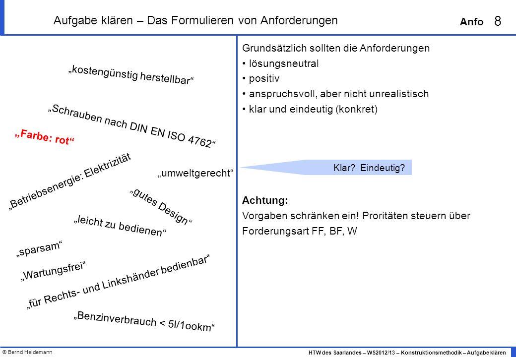 © Bernd Heidemann 8 HTW des Saarlandes – WS2012/13 – Konstruktionsmethodik – Aufgabe klären Anfo Grundsätzlich sollten die Anforderungen lösungsneutra