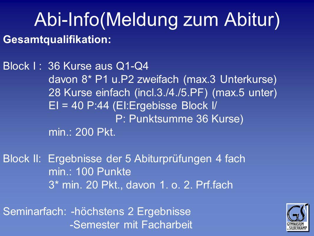 Abi-Info(Meldung zum Abitur) Gesamtqualifikation: Block I : 36 Kurse aus Q1-Q4 davon 8* P1 u.P2 zweifach (max.3 Unterkurse) 28 Kurse einfach (incl.3./