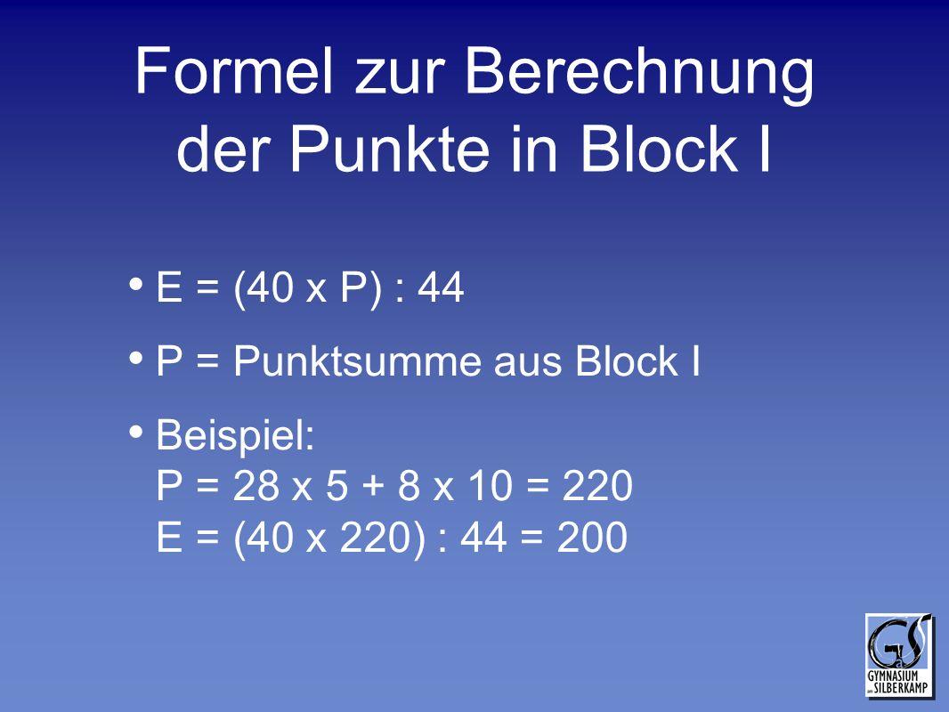 Formel zur Berechnung der Punkte in Block I E = (40 x P) : 44 P = Punktsumme aus Block I Beispiel: P = 28 x 5 + 8 x 10 = 220 E = (40 x 220) : 44 = 200