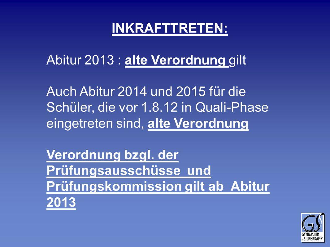 INKRAFTTRETEN: Abitur 2013 : alte Verordnung gilt Auch Abitur 2014 und 2015 für die Schüler, die vor 1.8.12 in Quali-Phase eingetreten sind, alte Vero