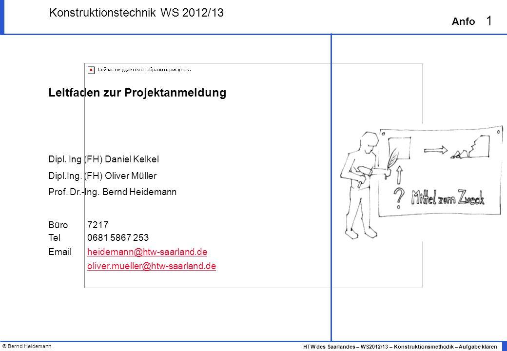 © Bernd Heidemann 1 HTW des Saarlandes – WS2012/13 – Konstruktionsmethodik – Aufgabe klären Anfo Leitfaden zur Projektanmeldung Dipl. Ing (FH) Daniel