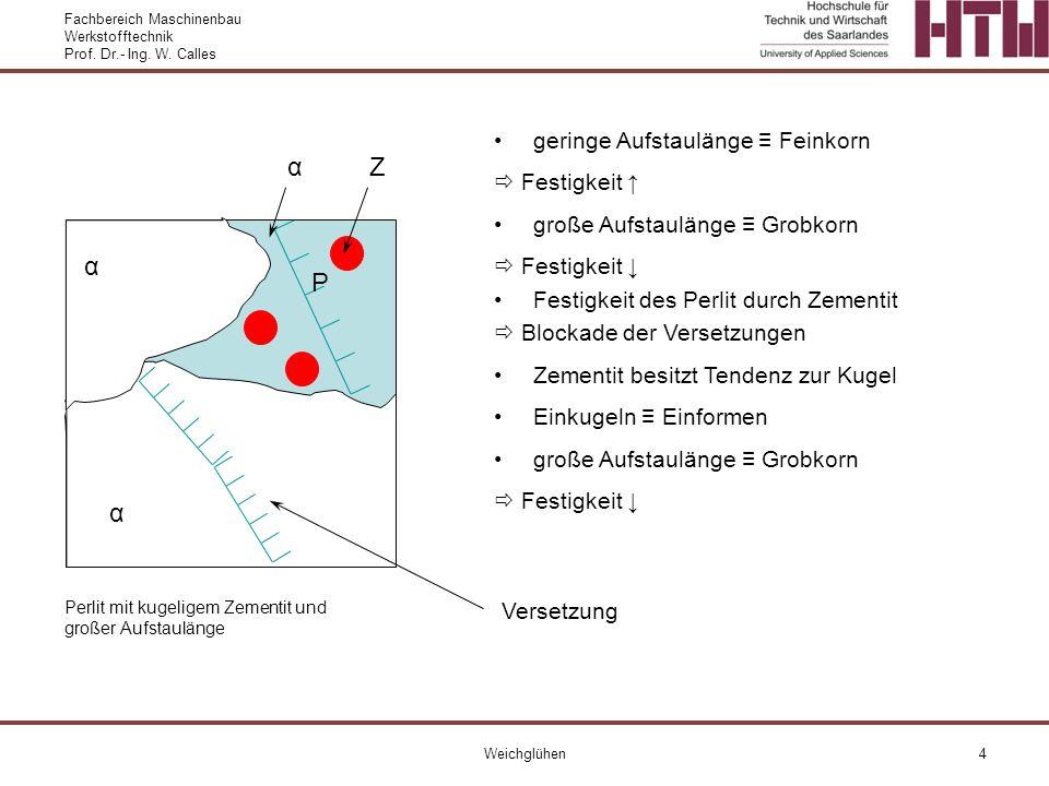 Fachbereich Maschinenbau Werkstofftechnik Prof. Dr.- Ing. W. Calles Weichglühen4 α α Perlit mit kugeligem Zementit und großer Aufstaulänge geringe Auf