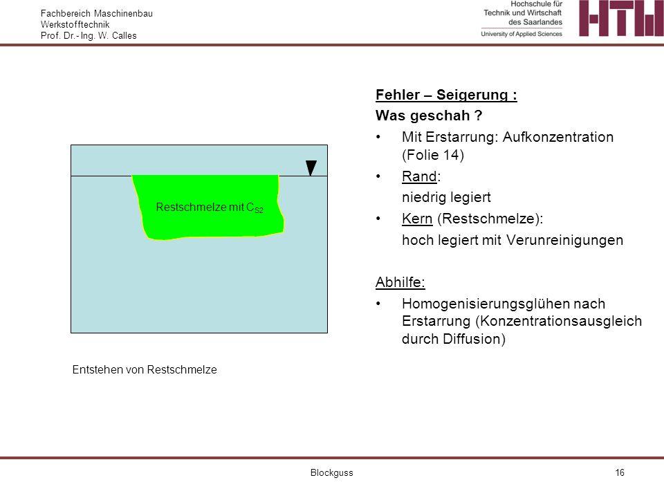 Fachbereich Maschinenbau Werkstofftechnik Prof. Dr.- Ing. W. Calles Blockguss16 Fehler – Seigerung : Was geschah ? Mit Erstarrung: Aufkonzentration (F
