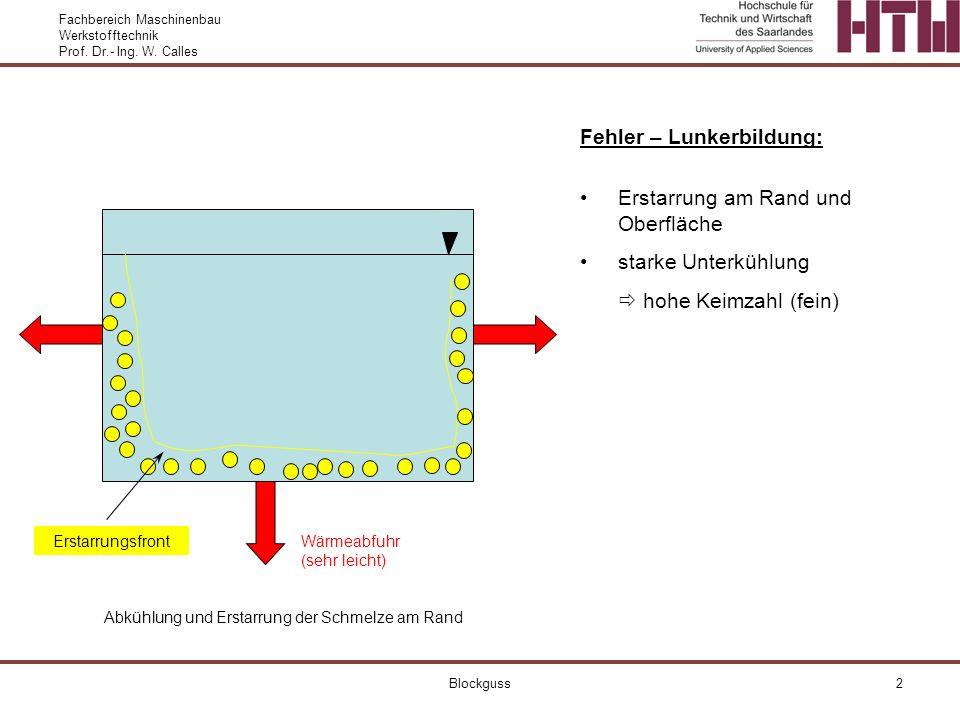 Fachbereich Maschinenbau Werkstofftechnik Prof. Dr.- Ing. W. Calles Blockguss2 Fehler – Lunkerbildung: Erstarrung am Rand und Oberfläche starke Unterk