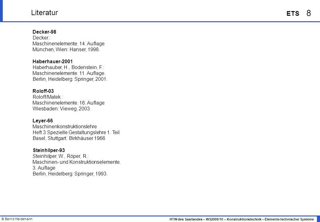 © Bernd Heidemann 8 HTW des Saarlandes – WS2009/10 – Konstruktionstechnik – Elemente technischer Systeme ETS Literatur Decker-98 Decker.: Maschinenele
