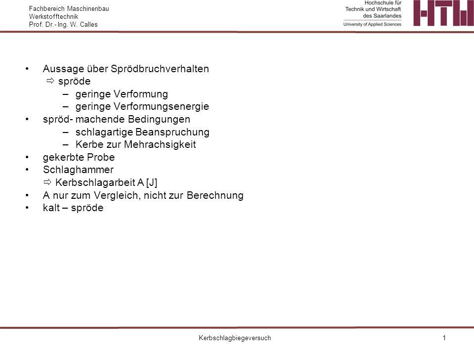 Fachbereich Maschinenbau Werkstofftechnik Prof. Dr.- Ing. W. Calles Kerbschlagbiegeversuch1 Aussage über Sprödbruchverhalten spröde –geringe Verformun