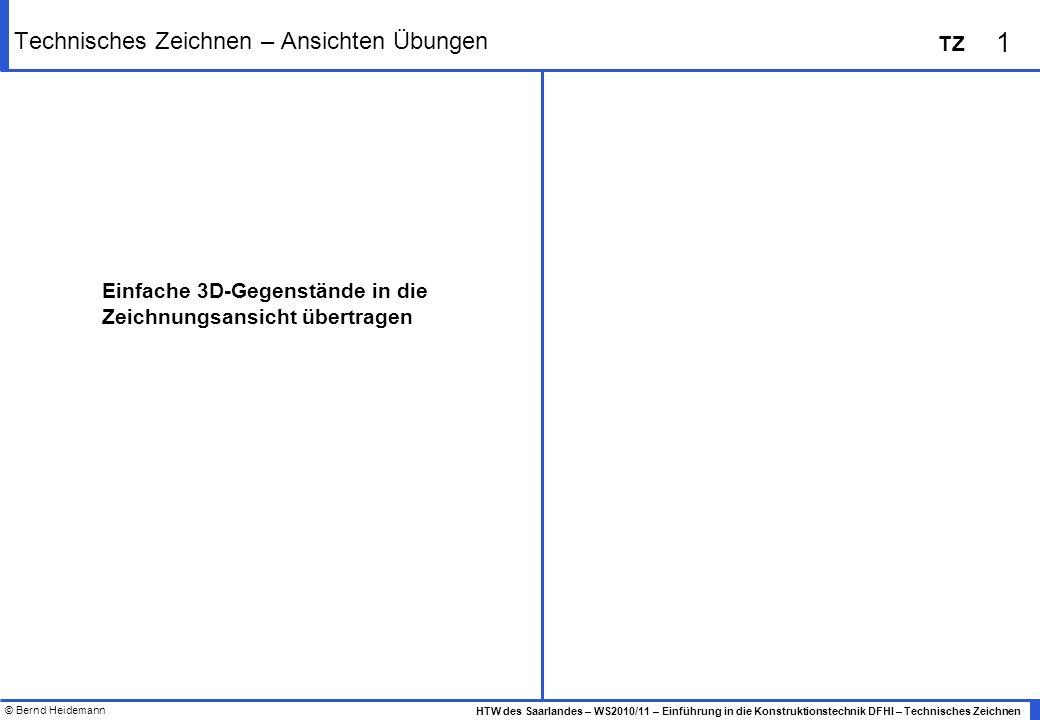 © Bernd Heidemann 1 HTW des Saarlandes – WS2010/11 – Einführung in die Konstruktionstechnik DFHI – Technisches Zeichnen TZ Technisches Zeichnen – Ansichten Übungen Einfache 3D-Gegenstände in die Zeichnungsansicht übertragen