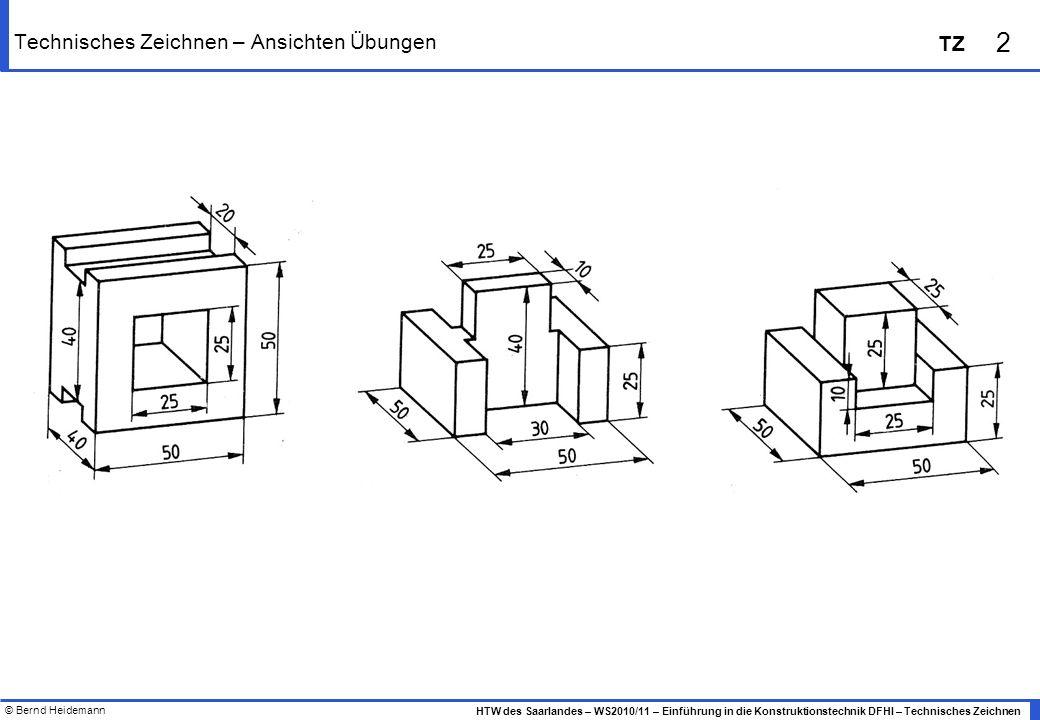 © Bernd Heidemann 2 HTW des Saarlandes – WS2010/11 – Einführung in die Konstruktionstechnik DFHI – Technisches Zeichnen TZ Technisches Zeichnen – Ansichten Übungen