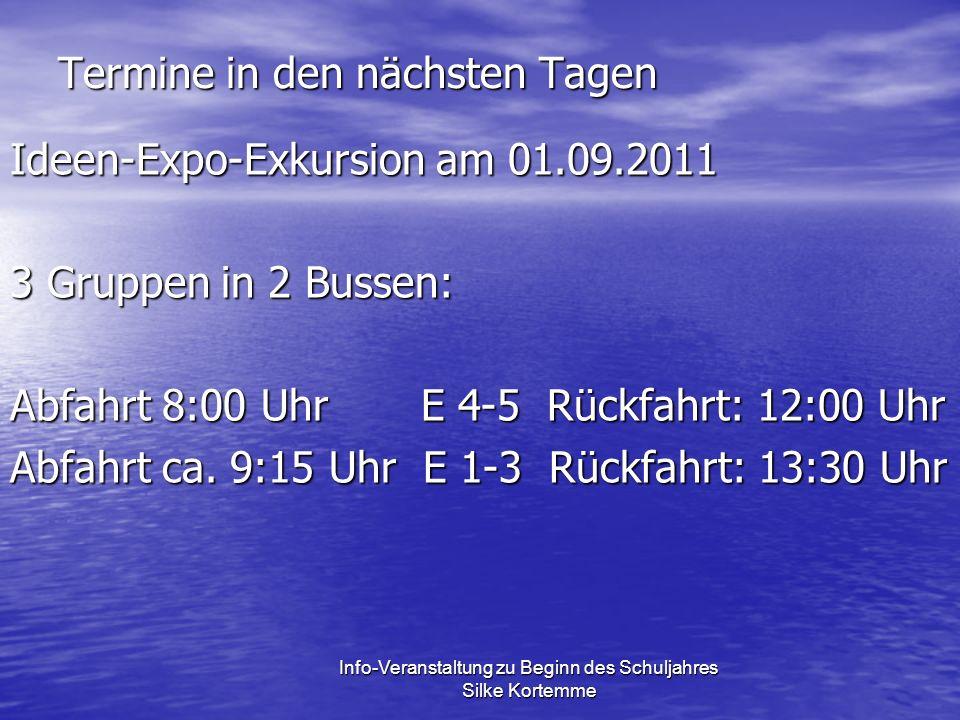Termine in den nächsten Tagen Ideen-Expo-Exkursion am 01.09.2011 3 Gruppen in 2 Bussen: Abfahrt 8:00 Uhr E 4-5 Rückfahrt: 12:00 Uhr Abfahrt ca.