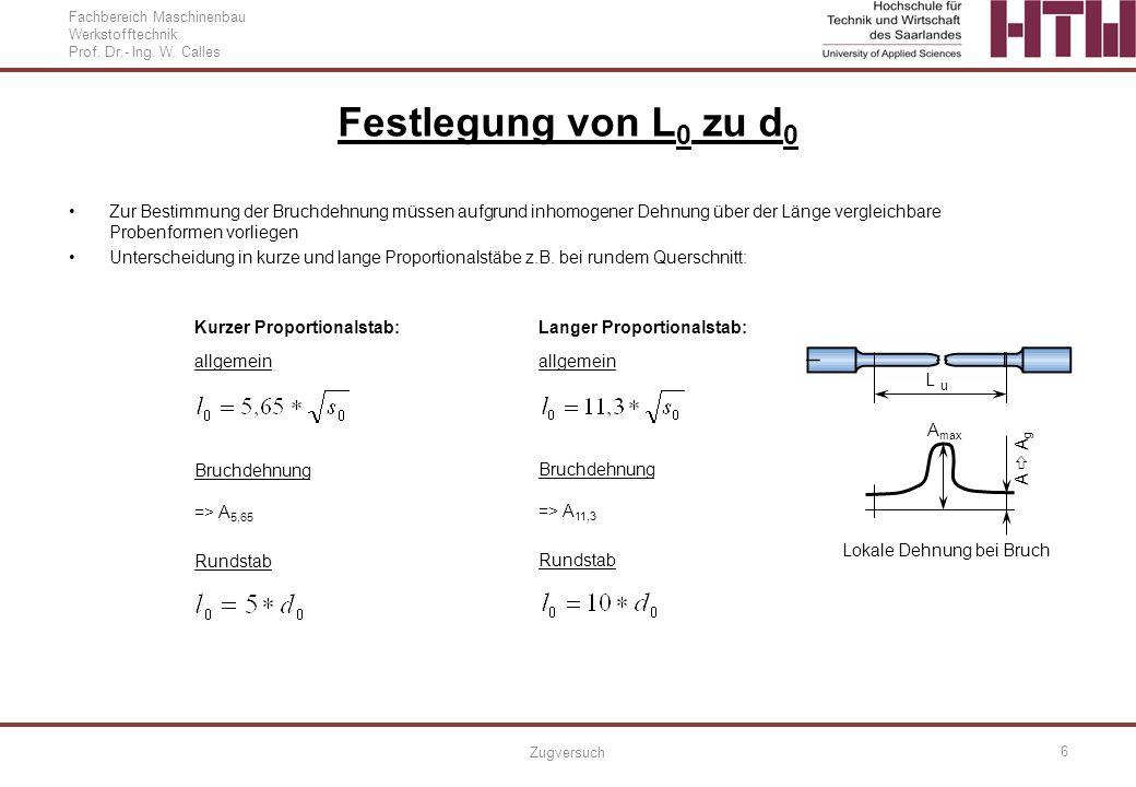 Fachbereich Maschinenbau Werkstofftechnik Prof. Dr.- Ing. W. Calles Zugversuch 6 Festlegung von L 0 zu d 0 Zur Bestimmung der Bruchdehnung müssen aufg