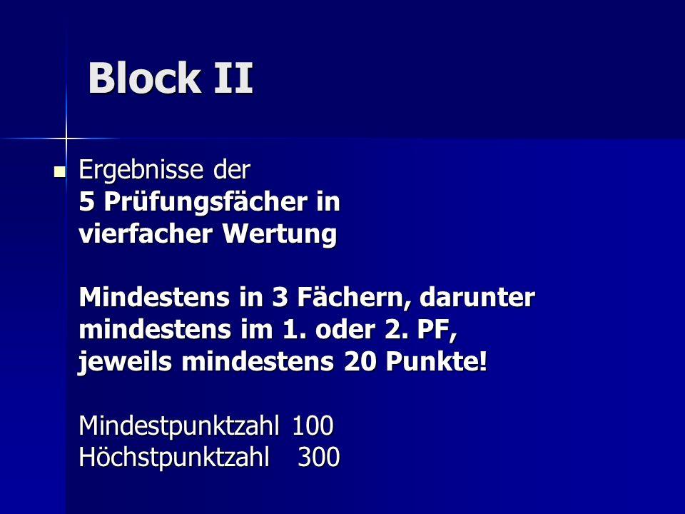 Block II Ergebnisse der 5 Prüfungsfächer in vierfacher Wertung Mindestens in 3 Fächern, darunter mindestens im 1. oder 2. PF, jeweils mindestens 20 Pu