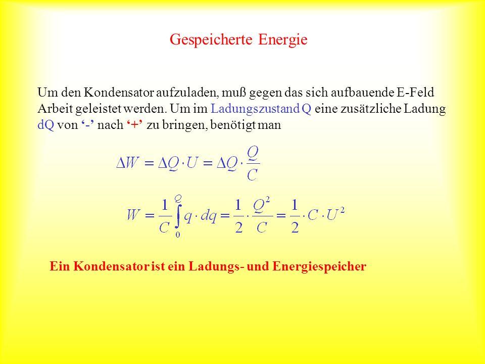 Gespeicherte Energie Um den Kondensator aufzuladen, muß gegen das sich aufbauende E-Feld Arbeit geleistet werden. Um im Ladungszustand Q eine zusätzli