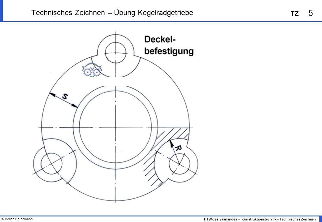 © Bernd Heidemann 5 HTW des Saarlandes – Konstruktionstechnik – Technisches Zeichnen TZ Technisches Zeichnen – Übung Kegelradgetriebe