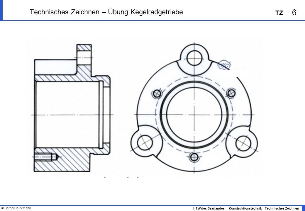 © Bernd Heidemann 6 HTW des Saarlandes – Konstruktionstechnik – Technisches Zeichnen TZ Technisches Zeichnen – Übung Kegelradgetriebe