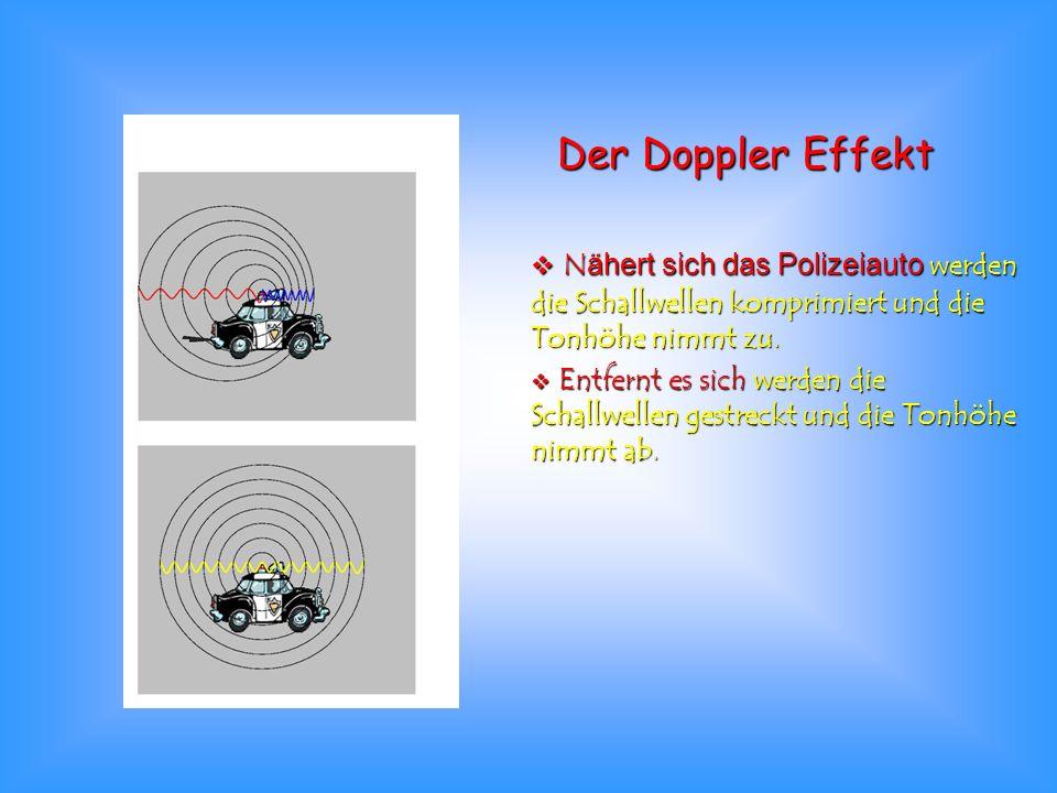 Der Doppler Effekt Nähert sich das Polizeiauto werden die Schallwellen komprimiert und die Tonhöhe nimmt zu. Nähert sich das Polizeiauto werden die Sc