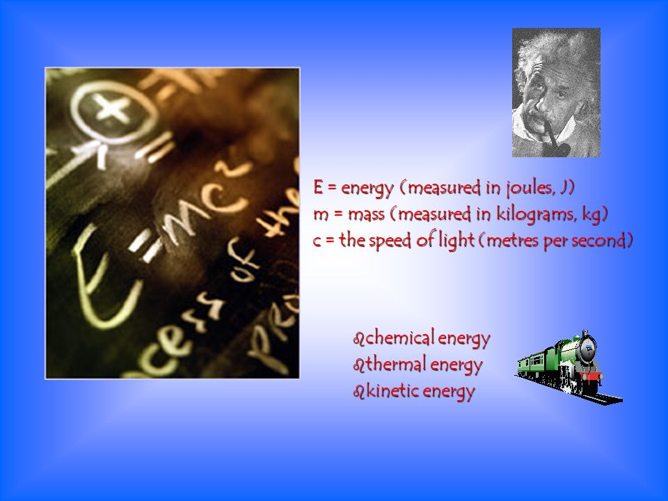 E = energy (measured in joules, J) m = mass (measured in kilograms, kg) c = the speed of light (metres per second) chemical energy chemical energy the