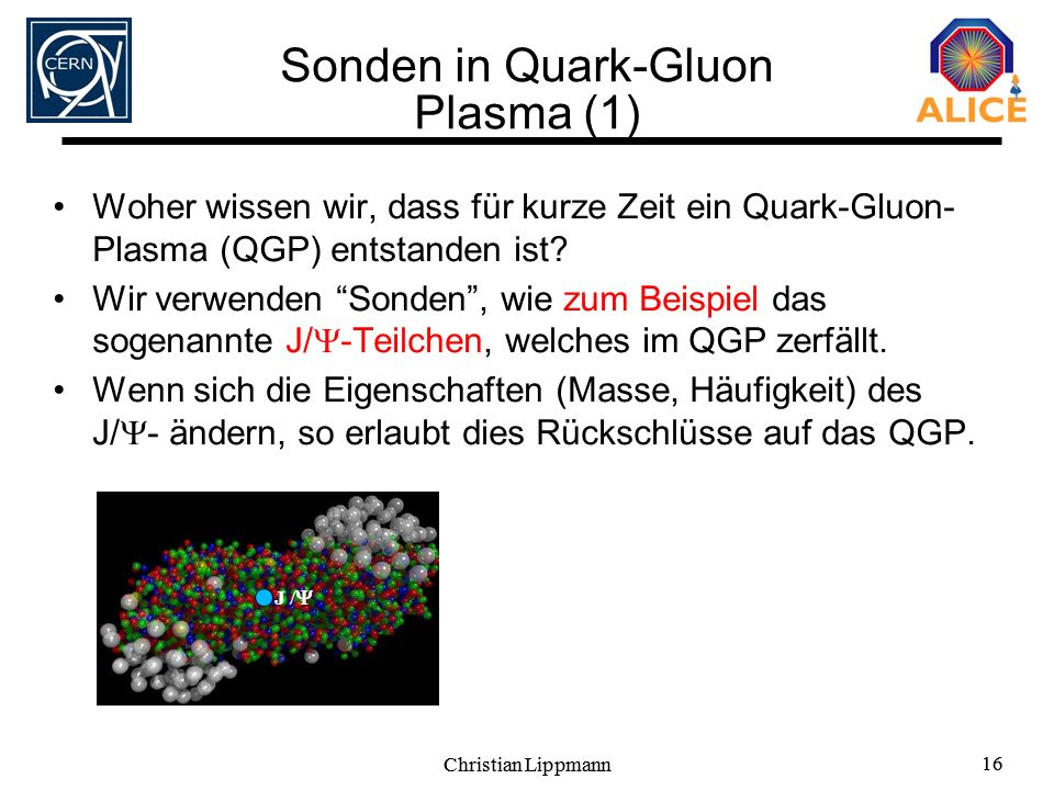 Christian Lippmann 16 Christian Lippmann 16 Sonden in Quark-Gluon Plasma (1) Woher wissen wir, dass für kurze Zeit ein Quark-Gluon- Plasma (QGP) entst
