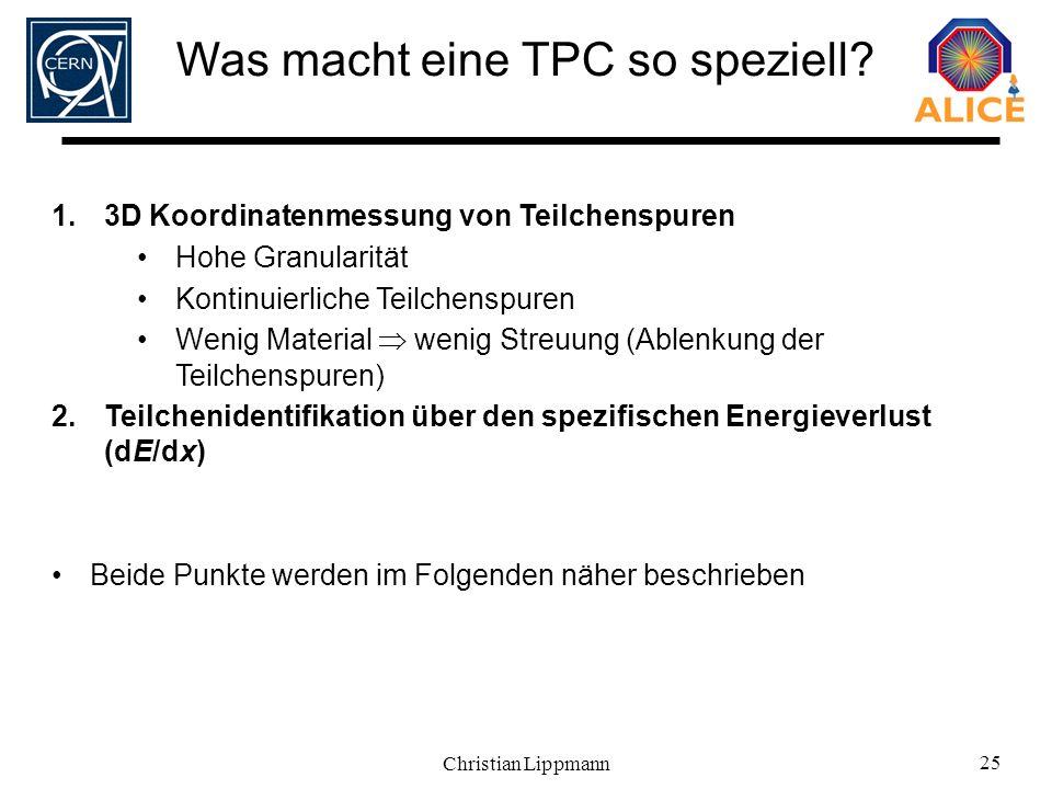 Christian Lippmann 25 Was macht eine TPC so speziell? 1.3D Koordinatenmessung von Teilchenspuren Hohe Granularität Kontinuierliche Teilchenspuren Weni