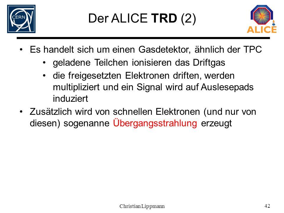Christian Lippmann 42 Der ALICE TRD (2) Es handelt sich um einen Gasdetektor, ähnlich der TPC geladene Teilchen ionisieren das Driftgas die freigesetz