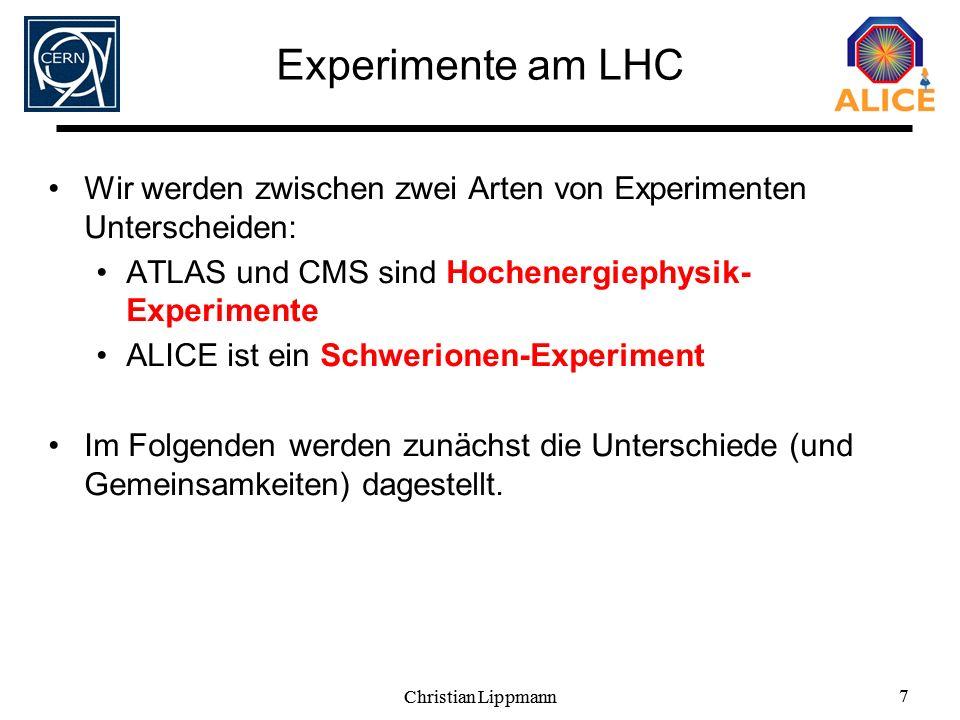 Christian Lippmann 7 7 Experimente am LHC Wir werden zwischen zwei Arten von Experimenten Unterscheiden: ATLAS und CMS sind Hochenergiephysik- Experim