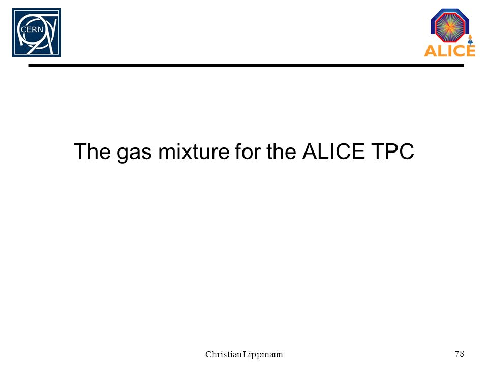 Christian Lippmann 78 The gas mixture for the ALICE TPC