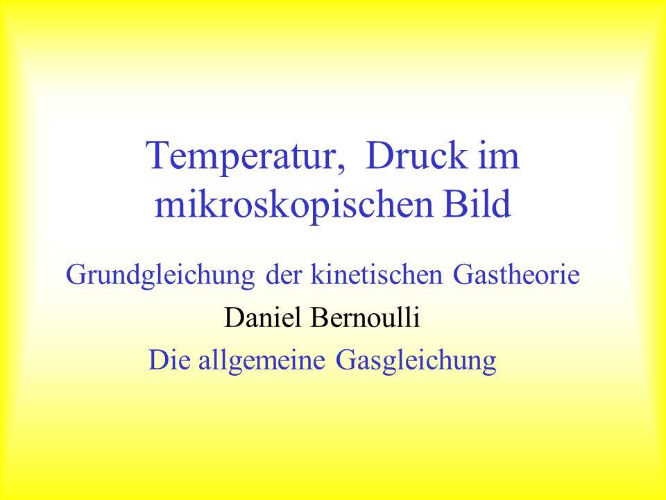Temperatur, Druck im mikroskopischen Bild Grundgleichung der kinetischen Gastheorie Daniel Bernoulli Die allgemeine Gasgleichung