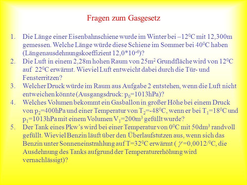 Fragen zum Gasgesetz 1.Die Länge einer Eisenbahnschiene wurde im Winter bei –12 0 C mit 12,300m gemessen. Welche Länge würde diese Schiene im Sommer b