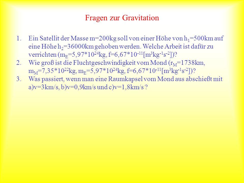 Fragen zur Gravitation 1.Ein Satellit der Masse m=200kg soll von einer Höhe von h 1 =500km auf eine Höhe h 2 =36000km gehoben werden. Welche Arbeit is