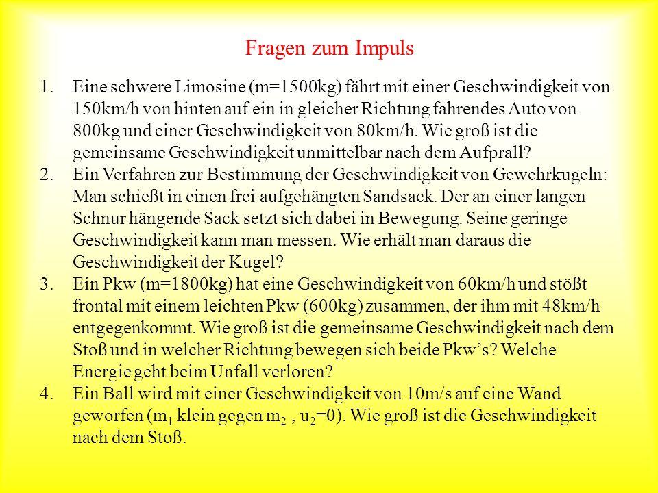 Fragen zum Impuls 1.Eine schwere Limosine (m=1500kg) fährt mit einer Geschwindigkeit von 150km/h von hinten auf ein in gleicher Richtung fahrendes Aut