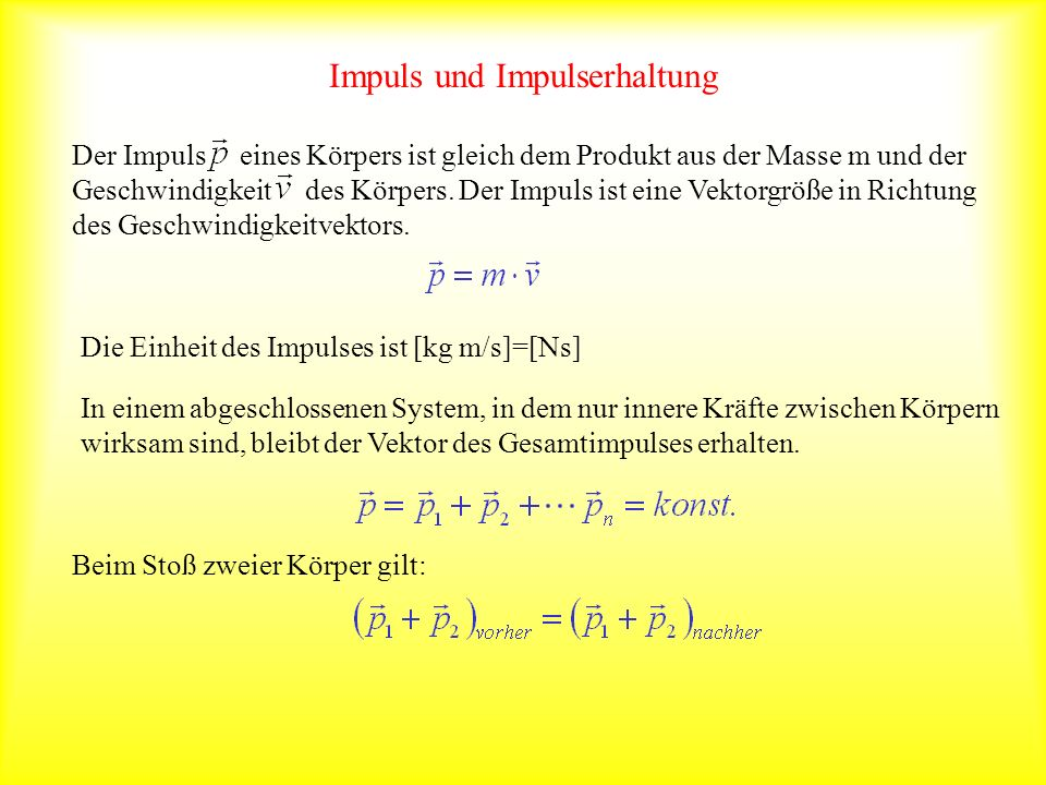 Impuls und Impulserhaltung Der Impuls eines Körpers ist gleich dem Produkt aus der Masse m und der Geschwindigkeit des Körpers. Der Impuls ist eine Ve