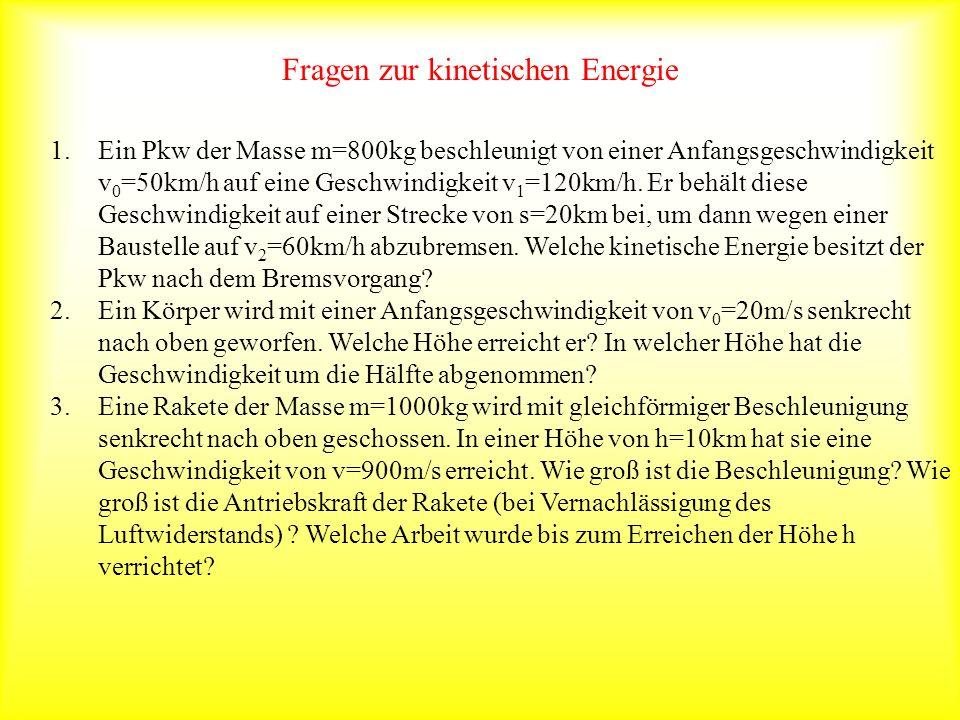 Fragen zur kinetischen Energie 1.Ein Pkw der Masse m=800kg beschleunigt von einer Anfangsgeschwindigkeit v 0 =50km/h auf eine Geschwindigkeit v 1 =120