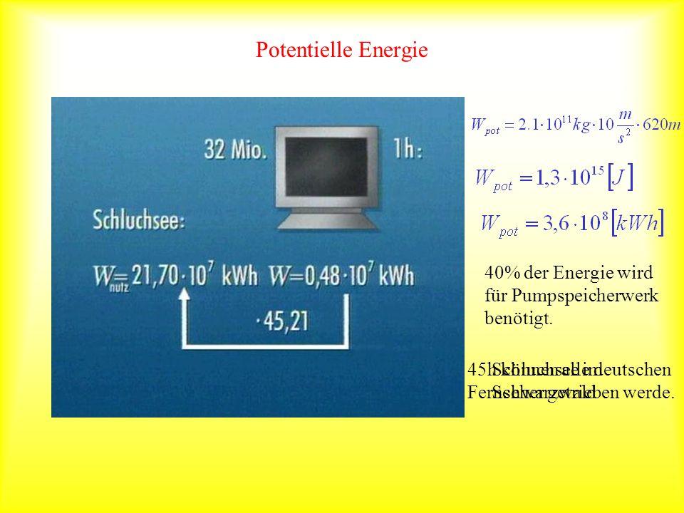 Potentielle Energie Schluchsee im Schwarzwald 40% der Energie wird für Pumpspeicherwerk benötigt. 45h können alle deutschen Fernseher getrieben werde.