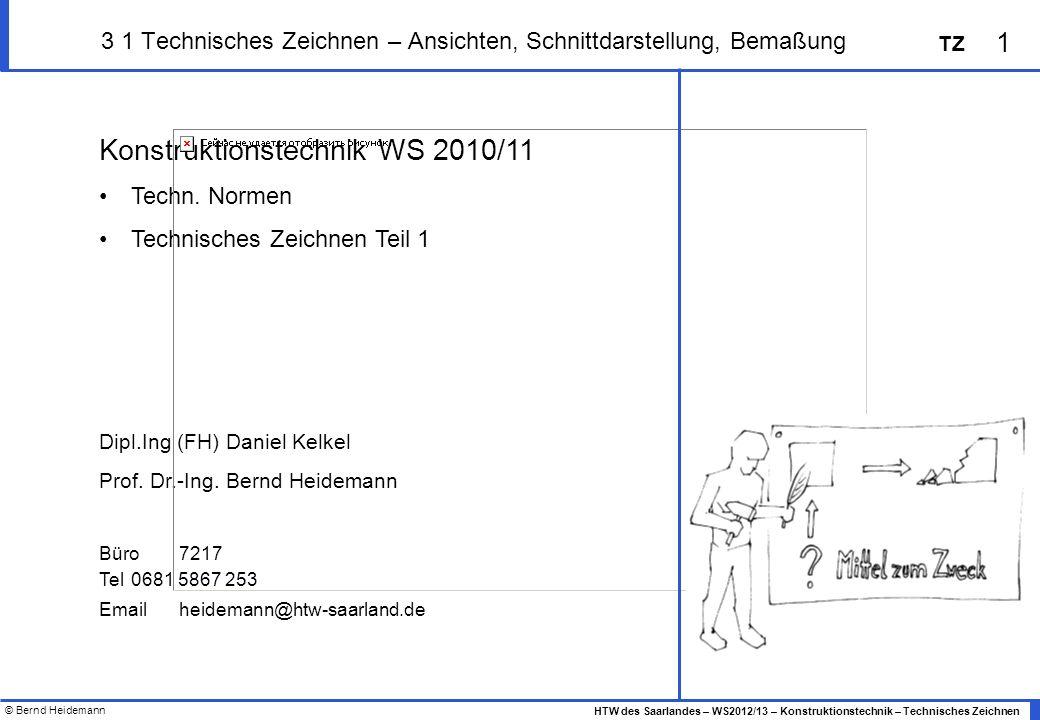 © Bernd Heidemann 1 HTW des Saarlandes – WS2012/13 – Konstruktionstechnik – Technisches Zeichnen TZ 3 1 Technisches Zeichnen – Ansichten, Schnittdarst