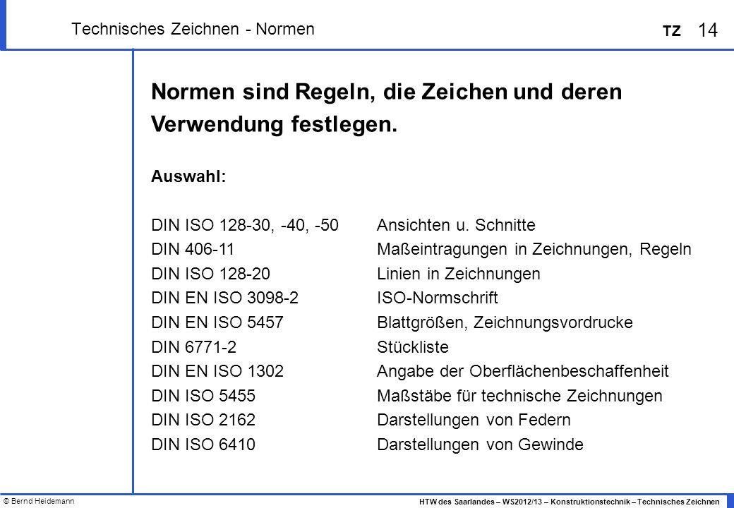 © Bernd Heidemann 14 HTW des Saarlandes – WS2012/13 – Konstruktionstechnik – Technisches Zeichnen TZ Technisches Zeichnen - Normen Normen sind Regeln,