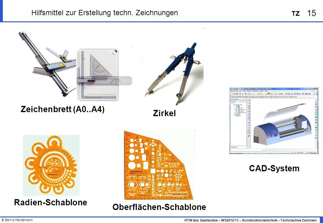 © Bernd Heidemann 15 HTW des Saarlandes – WS2012/13 – Konstruktionstechnik – Technisches Zeichnen TZ Hilfsmittel zur Erstellung techn. Zeichnungen Zei
