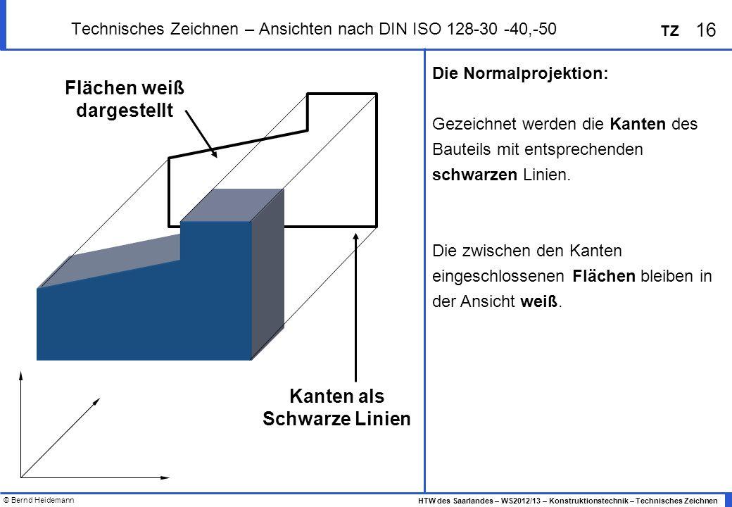© Bernd Heidemann 16 HTW des Saarlandes – WS2012/13 – Konstruktionstechnik – Technisches Zeichnen TZ Technisches Zeichnen – Ansichten nach DIN ISO 128