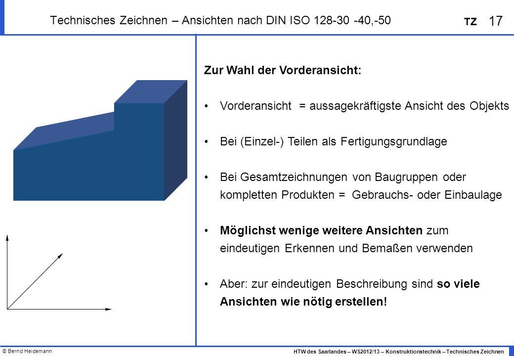 © Bernd Heidemann 17 HTW des Saarlandes – WS2012/13 – Konstruktionstechnik – Technisches Zeichnen TZ Technisches Zeichnen – Ansichten nach DIN ISO 128