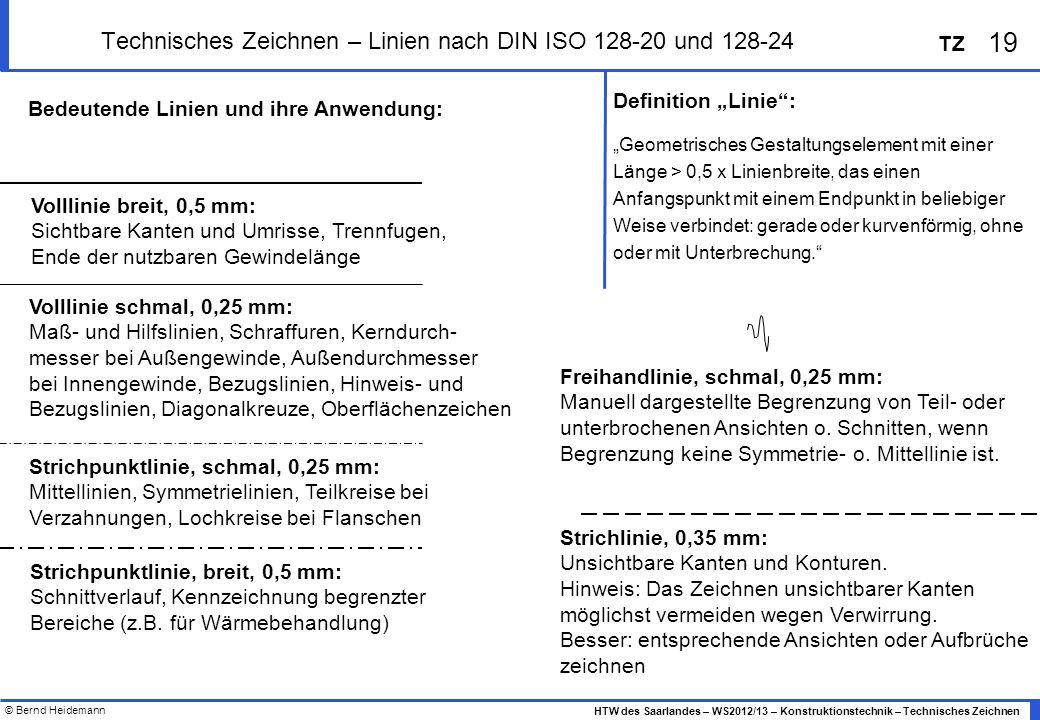 © Bernd Heidemann 19 HTW des Saarlandes – WS2012/13 – Konstruktionstechnik – Technisches Zeichnen TZ Technisches Zeichnen – Linien nach DIN ISO 128-20