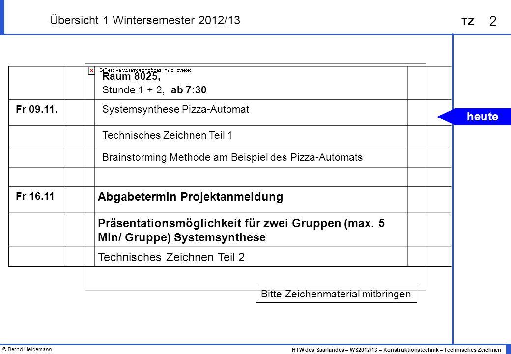 © Bernd Heidemann 2 HTW des Saarlandes – WS2012/13 – Konstruktionstechnik – Technisches Zeichnen TZ Übersicht 1 Wintersemester 2012/13 Raum 8025, Stun