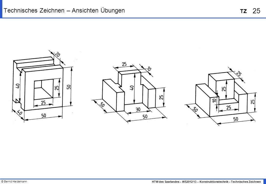 © Bernd Heidemann 25 HTW des Saarlandes – WS2012/13 – Konstruktionstechnik – Technisches Zeichnen TZ Technisches Zeichnen – Ansichten Übungen